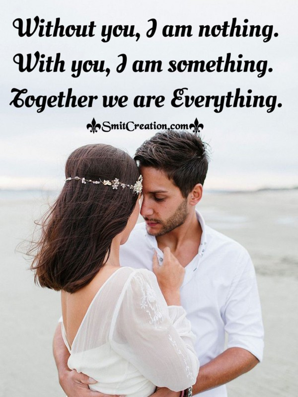 Without You I Am Nothing, With you I Am Something, Together We Are Everything