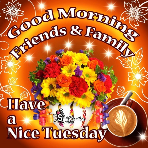 Good Morning Friends & Family Have A Nice Tuesday