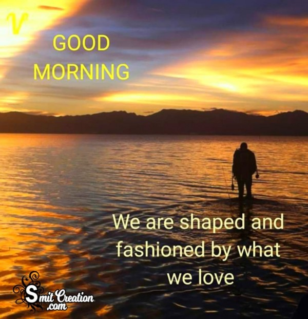 Good Morning – We are Shaped And Fashioned By What We Love