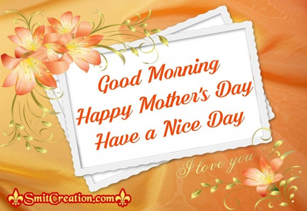 Good Morning Happy Mother's Day Have a Nice Day