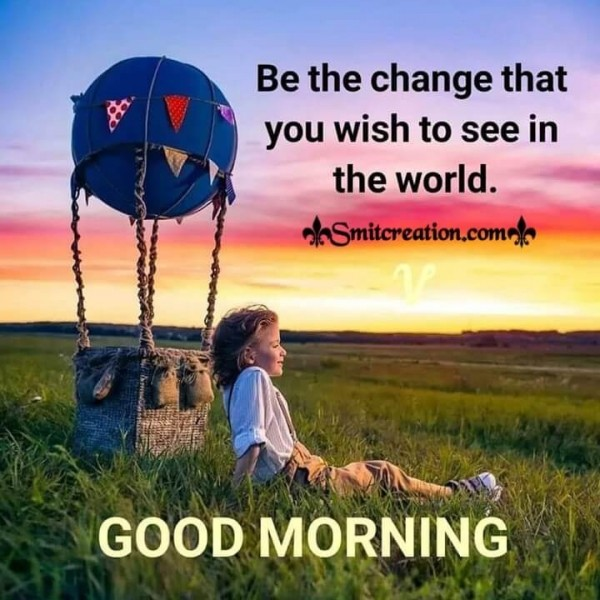 Good Morning Be The Change You Wish