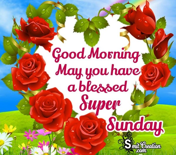 Good Morning May You Have A Blessed Super Sunday