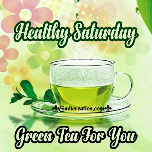 Healthy Saturday Green Tea For You