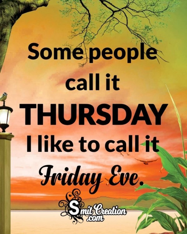 I like to call Thursday. Friday Eve.