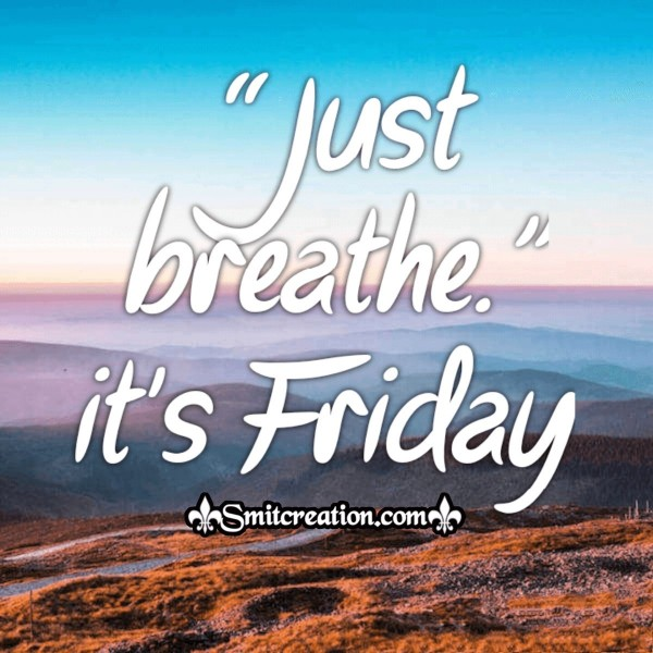 Just Breath It's Friday