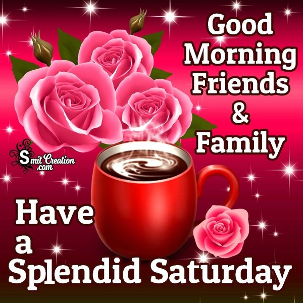 Good Morning Friends And Family Have A Splendid Saturday