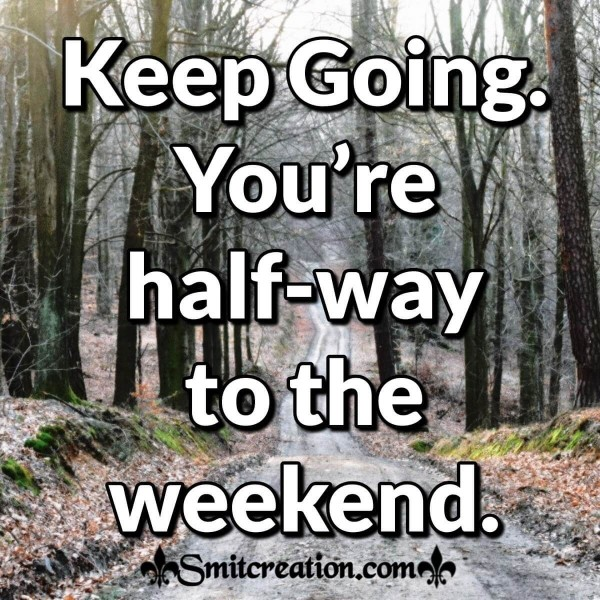 Keep Going You're Half-way To The Weekend