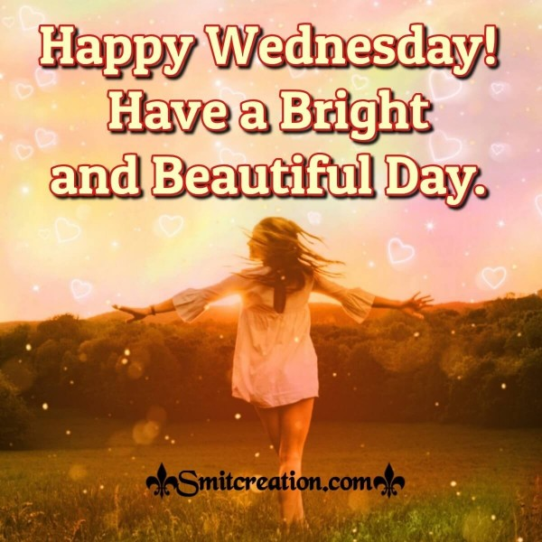Happy Wednesday! Have A Bright And Beautiful Day.