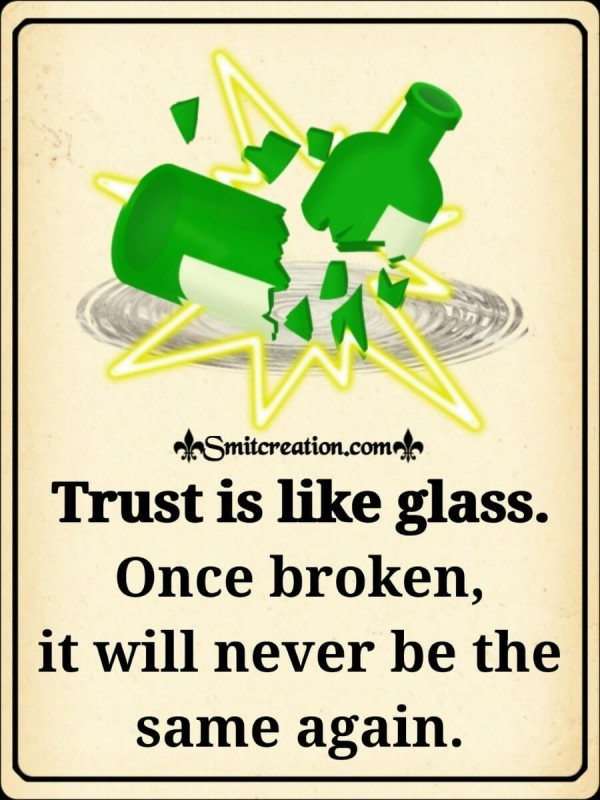 Trust Is Like Glass, Once Broken It Will Never Be The Same Again