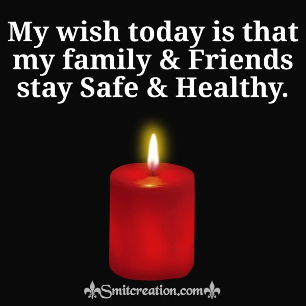 My Wish Today Is That My Family & Friends Stay Safe & Healthy