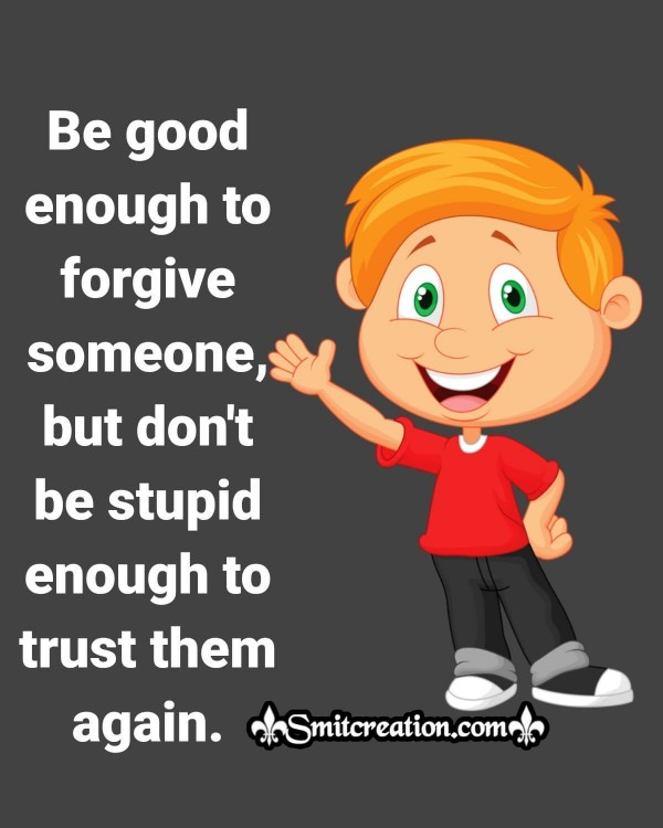 Be Good Enough To Forgive Someone