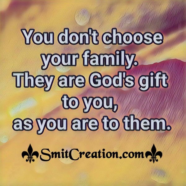 You Dont Choose Family They Are God's Gift To You