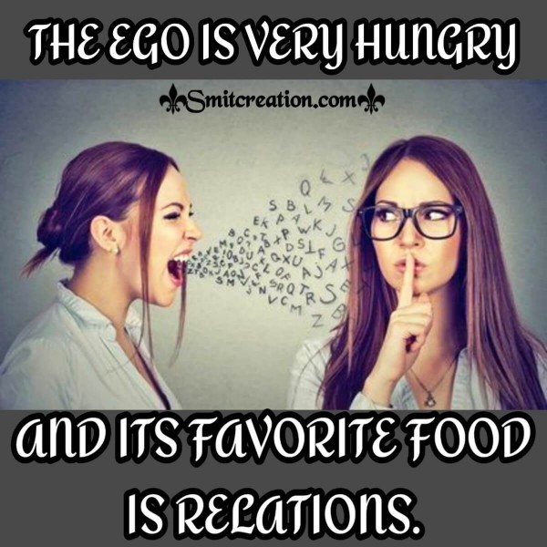 THE EGO IS VERY HUNGRY AND ITS FAVORITE FOOD IS RELATIONS