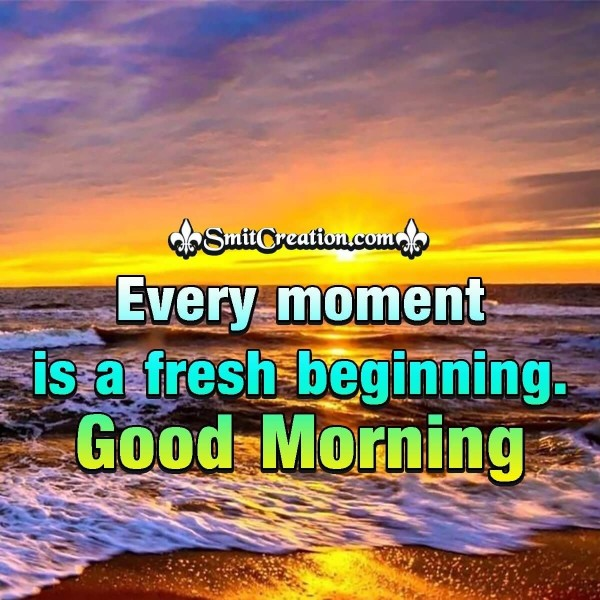 Good Morning Every Moment Is A Fresh Beginning