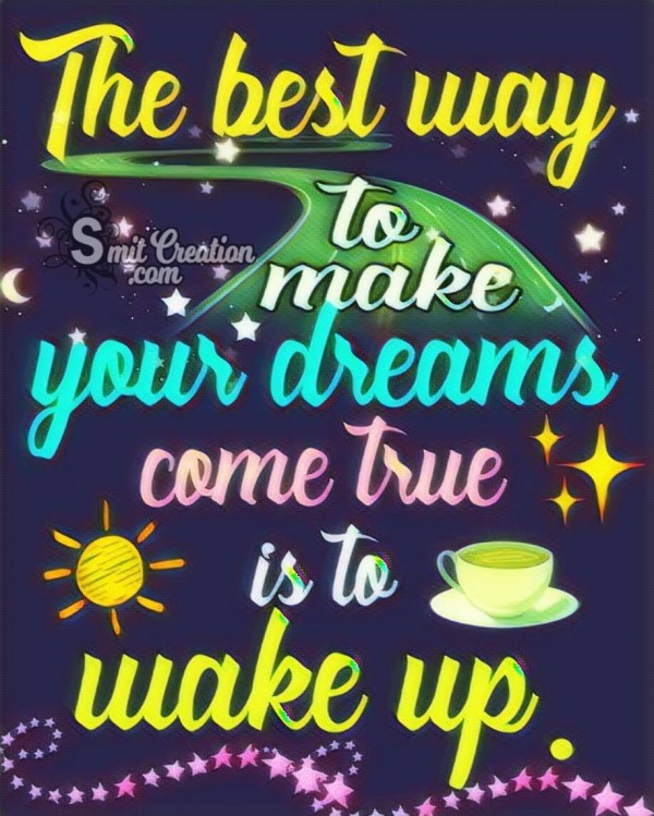 The Best Way To Make Your Dreams Come True Is To Wake Up.