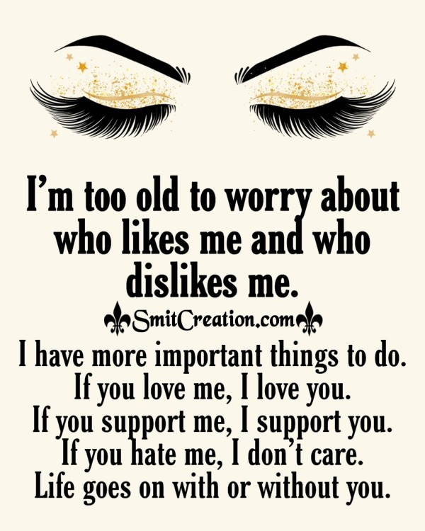 I Am Too Old To Worry About Who Likes Me And Who Dislikes Me