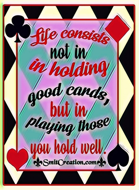 Life Consists not In Holding Good Cards