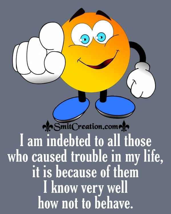 I Am Indebted To All Those Who Caused Trouble In My Life