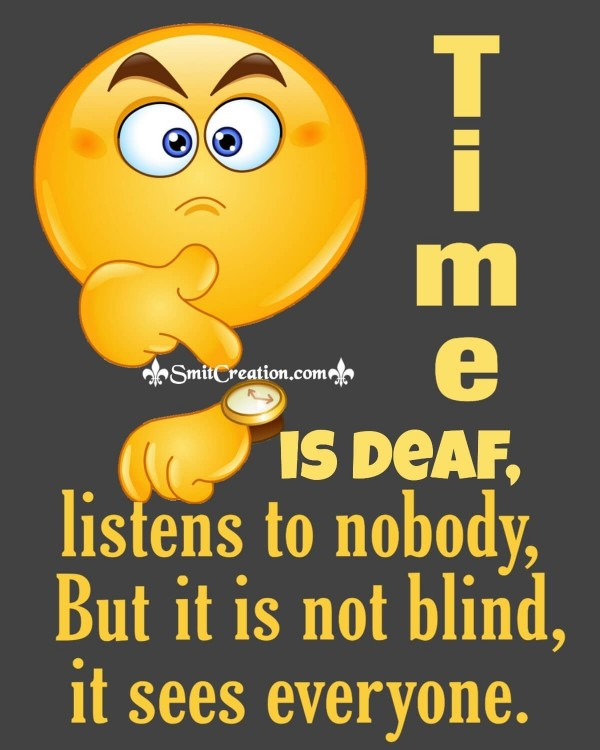 Time Is Deaf Listens To Nobody But It Is Not Blind It Sees Everyone