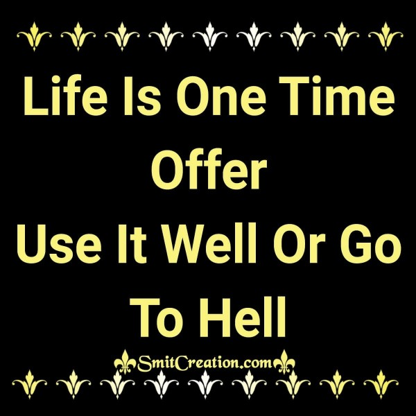 Life Is One Time Offer Use It Well Or Go To Hell