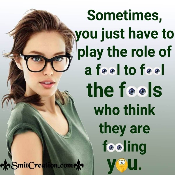 Sometimes You Have To Play The Role Of Fool To Fool