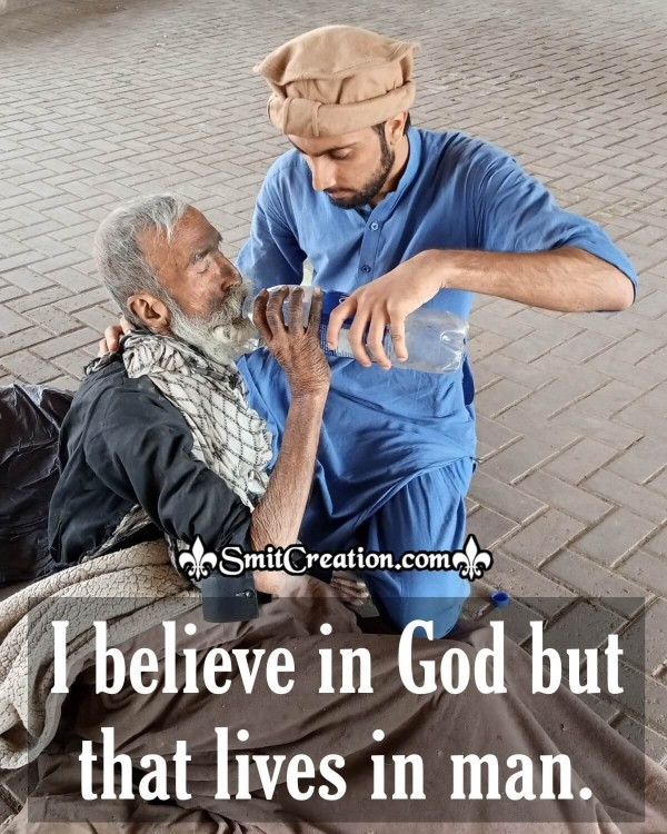 I Believe In God But That LIves In Man.