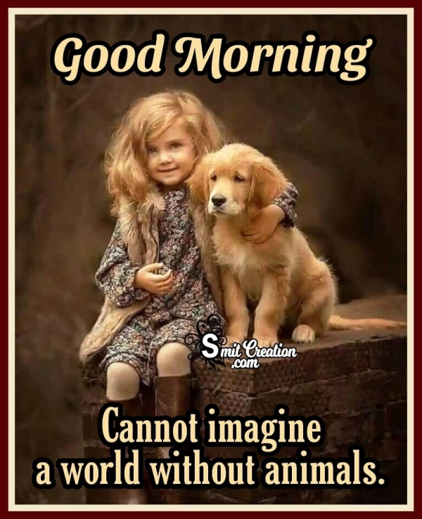 Good Morning Cannot Imagine Without Animal