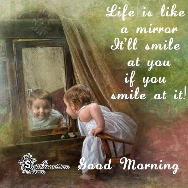 Good Morning Life Is Like A Mirror