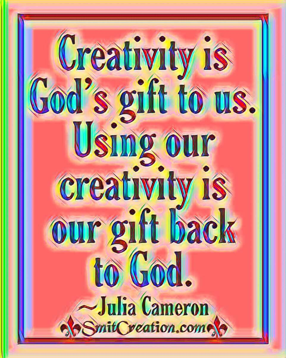 Creativity Is God's Gift To Us. Using Our Creativity Is Our Gift Back To God