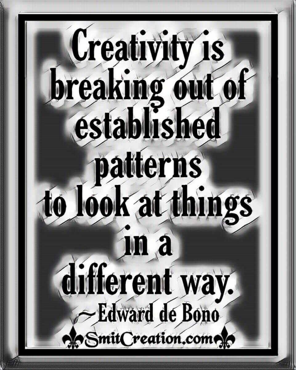 Creativity Is Breaking Out Of Established Patterns To Look At Things In A Different Way
