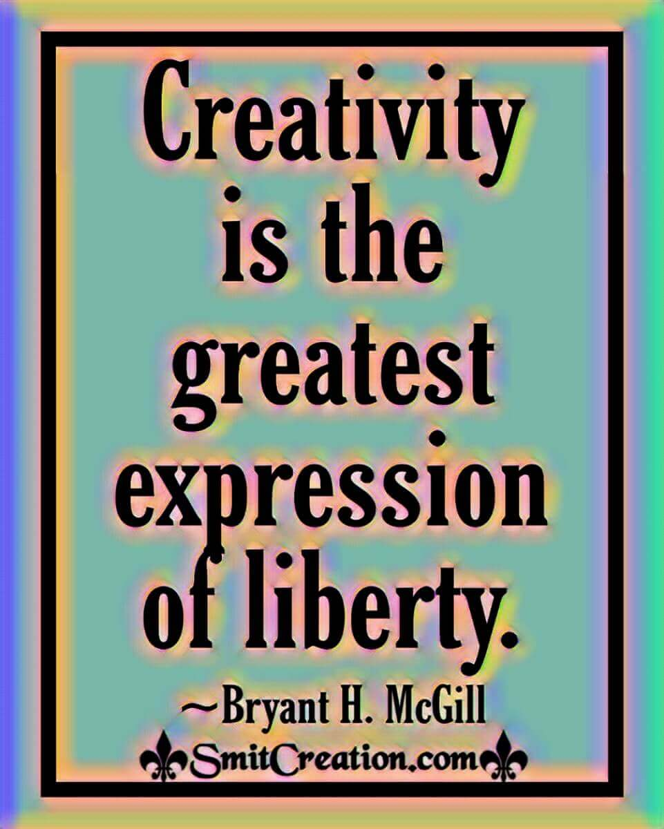 Creativity Is The Greatest Expression Of Liberty