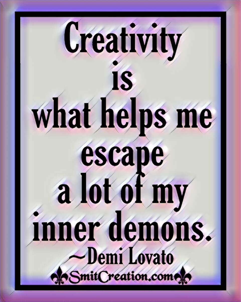 Creativity Is What Helps Me Escape A Lot Of My Inner Demons