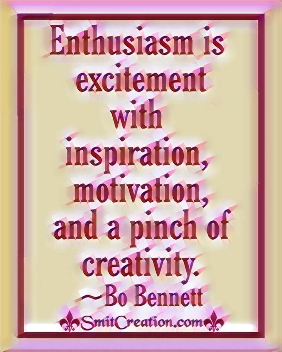 Enthusiasm Is Excitement With Inspiration, Motivation, And A Pinch Of Creativity