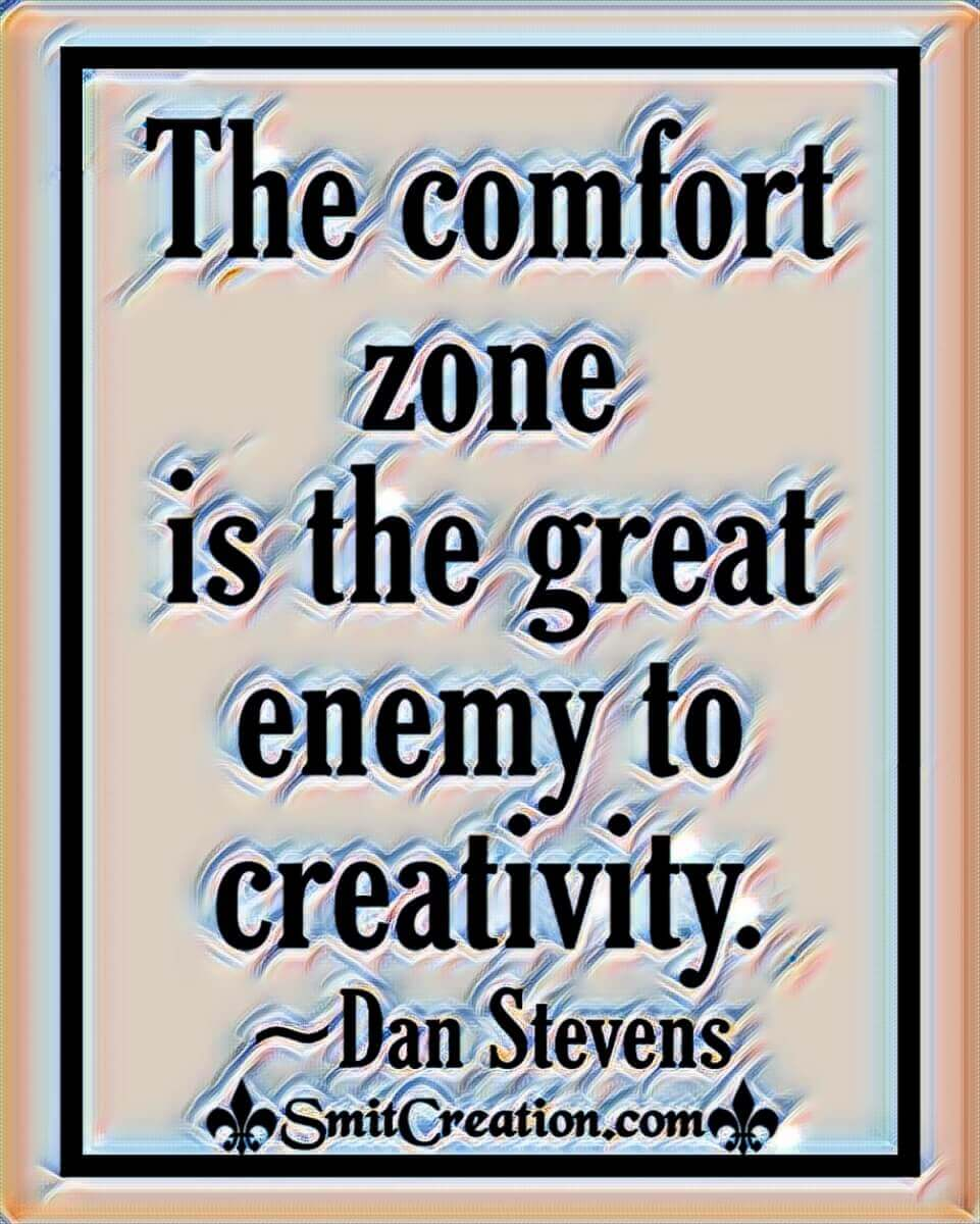 The Comfort Zone Is The Great Enemy To Creativity